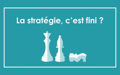 La stratégie, c'est fini ? 10 clés pour aborder la stratégie dans un monde en mutation